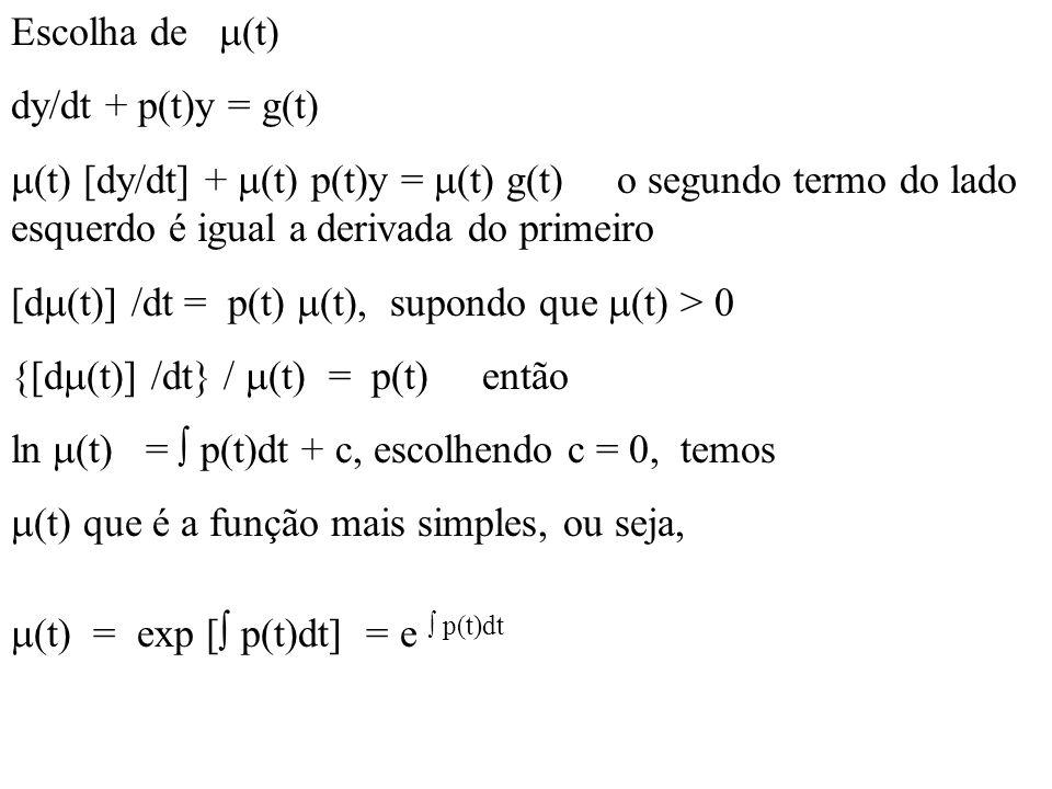 Escolha de (t) dy/dt + p(t)y = g(t) (t) [dy/dt] + (t) p(t)y = (t) g(t) o segundo termo do lado esquerdo é igual a derivada do primeiro.